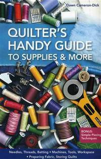 Quilter's Handy Guide to Supplies & More: ? Needles, Threads, Batting ? Machines, Tools, Workspace ? Preparing Fabric, Storing Quilts ? Bonus: Simple Piecing Techniques by  Dawn Cameron-Dick - Paperback - Spi Ind - 2013-12-07 - from Paper Tiger Books (SKU: DRELIST102116RM-065)