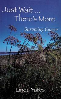 Just Wait-- There's More : A Cancer Story