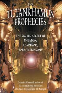 The Tutankhamun Prophecies The Sacred Secret of the Maya, Egyptians, and Freemasons
