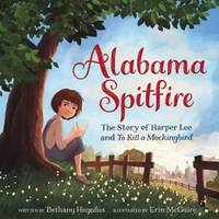ALABAMA SPITFIRE The Story of Harper Lee and to Kill a Mockingbird