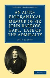 An Auto-Biographical Memoir Of Sir John Barrow, Bart, Late Of the Admiralty