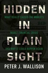 Hidden in Plain Sight: What Really Caused the Worlds Worst Financial Crisis and Why It Could...