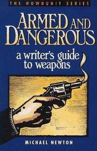 Armed And Dangerous - A Writers Guide To Weapons.