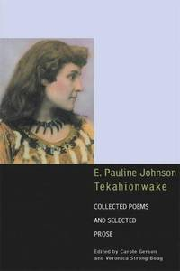 E. PAULINE JOHNSON, TEKAHIONWAKE Collected Poems and Selected Prose