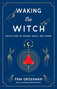 WAKING THE WITCH: Reflections On Women, Magic & Power (H)