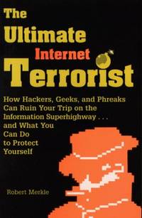 The Ultimate Internet Terrorist : How Hackers, Geeks, and Phreaks Can Ruin Your Trip on the...