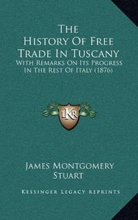 image of The History Of Free Trade In Tuscany: With Remarks On Its Progress In The Rest Of Italy (1876)