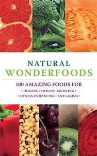 Natural Wonderfoods: 100 Amazing Foods for Healing*Immune-Boosting*Fitness-Enhancing*Anti-Aging