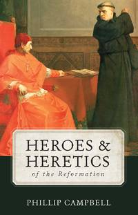 Heroes & Heretics of the Reformation