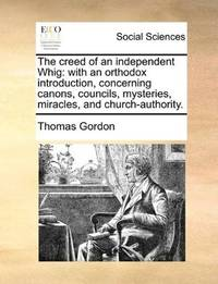 image of The creed of an independent Whig: with an orthodox introduction, concerning canons, councils, mysteries, miracles, and church-authority