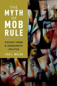 The Myth of Mob Rule:  Violent Crime and Democratic Politics.