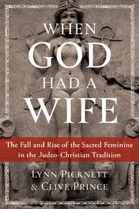 WHEN GOD HAD A WIFE: The Fall & Rise Of The Sacred Feminine In The Judeo-Christian Tradition