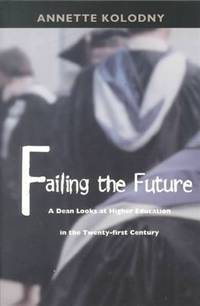 FAILING THE FUTURE. A Dean Looks At Higher Education In The Twenty-first Century.