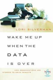 Wake Me Up When the Data Is Over: How Organizations Use Stories to Drive Results Silverman, Lori L