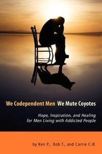 We Codependent Men - We Mute Coyotes : Hope, Inspiration, and Healing for Men Living with...