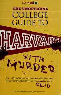 The Unofficial College Guide to Harvard-- with Murder : Everything You Ever Wanted to Know about...