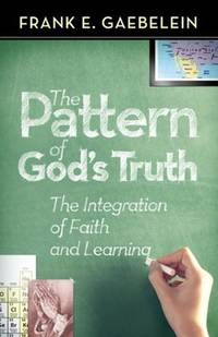 The Pattern of God's Truth The Integration of Faith and Learning by Frank  E. Gaebelein