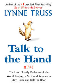 Talk to the Hand: The Utter Bloody Rudeness of the World Today, or Six Good Reasons to Stay Home and Bolt the Door by  Lynn Truss - 1st US Edition - 2005 - from KALAMOS BOOKS and Biblio.com