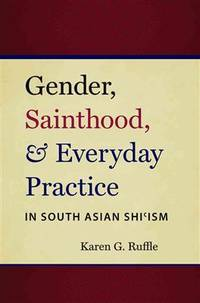 Gender, Sainthood, and Everyday Practice in South Asian Shi'ism (Islamic...