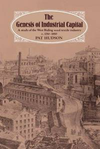 The Genesis of Industrial Capital: A Study of West Riding Wool Textile Industry, c.1750-1850