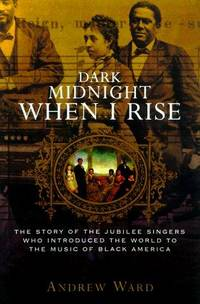 DARK MIDNIGHT WHEN I RISE: The Story of the JUBILEE SINGERS, Who Introduced the World to the...