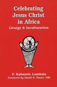 Celebrating Jesus Christ in Africa (Faith & Cultures) Kabasele Lumbala, Francois and Power,...