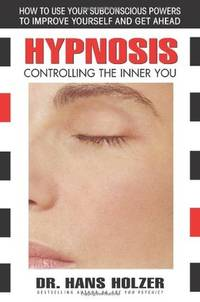 HYPNOSIS: Controlling The Inner You--How To Use Your Subconscious Powers To Improve Yourself & Get Ahead