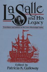 LA SALLE AND HIS LEGACY. Frenchmen And Indians In The Lower Mississippi Valley.