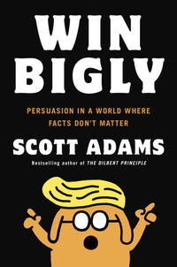 Win Bigly : Persuasion in a World Where Facts Don't Matter