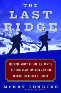 THE LAST RIDGE The Epic Story of the U.S. Army's 10th Mountain Division and the Assault on...