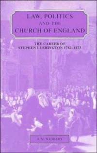 Law, Politics and the Church of England:  The Career of Stephen Lushington  1782-1873