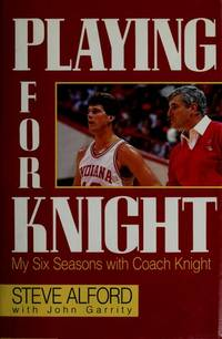 Playing for Knight:  My Six Seasons with Coach Knight by Steve Alford - 1989-07-07