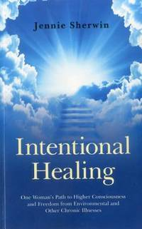 INTENTIONAL HEALING: One Womans Path To Higher Consciousness & Recovery From Environmental & Other Chronic Illnesses
