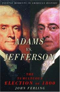 Adams vs. Jefferson: The Tumultuous Election of 1800 (Pivotal Moments in American History Series) by John Ferling - First Edition - 2004 - from First Choice Books and Biblio.com