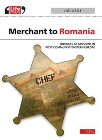 MERCHANT TO ROMANIA, BUSINESS AS MISSIONS IN POST-COMMUNIST EASTERN EUROPE
