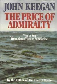 THE PRICE OF ADMIRALTY - War at Sea from Man of War to Submarine,
