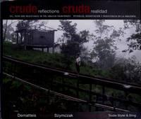 CRUDE REFLECTIONS : CRUDA REALIDAD : Oil, Ruin and Resistance in the Amazon Rainforest /Petroleo, Devastacion y Resistencia en la Amazonia  (Spanish/English Text)