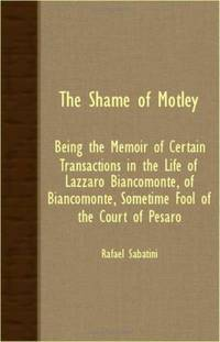 image of THE SHAME OF MOTLEY - BEING THE MEMOIR OF CERTAIN TRANSACTIONS IN THE LIFE OF LAZZARO BIANCOMONTE, OF BIANCOMONTE, SOMETIME FOOL OF THE COURT OF PESARO