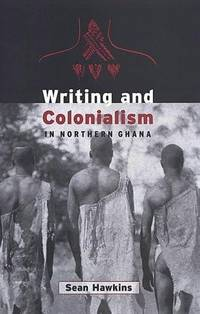 WRITING AND COLONIALISM IN NORTHERN GHANA by  Sean Hawkins - First Edition - 2002 - from Zane W. Gray BOOKSELLERS and Biblio.com.au