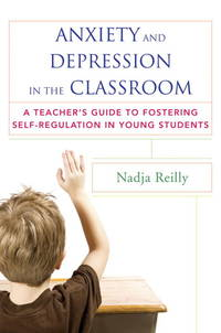 Anxiety and Depression in the Classroom: A Teacher's Guide to Fostering Self-Regulation in...