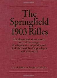 The Springfield 1903 Rifles (The Illustrated, Documented Story of the Design, Development, and...