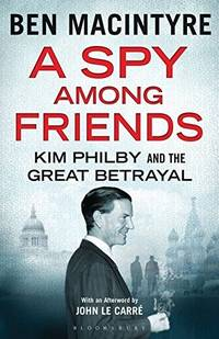 A SPY AMONG FRIENDS: KIM PHILBY AND THE GREAT BETRAYAL.