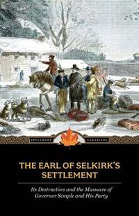 THE EARL OF SELKIRK'S SETTLEMENT. Its Destruction And The Massacre Of Governor Semple And His...