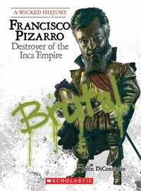 Francisco Pizarro: Destroyer of the Inca Empire (Wicked History)