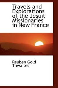 Travels and Explorations Of the Jesuit Missionaries In New France