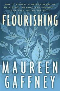 Flourishing: How to Achieve a Deeper Sense of Well-Being, Meaning and Purpose - even when facing Adversity