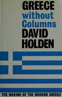 Greece Without Columns : The Making of the Modern Greeks by David Holden - 1st.UK Ed.. - 1972 - from KALAMOS BOOKS and Biblio.com