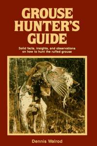 Grouse Hunter's Guide: Solid Facts, Insights, and Observations on How to Hunt the Ruffled Grouse