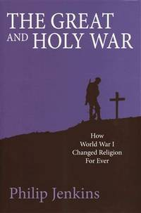 THE GREAT AND HOLY WAR: How World War I Changed Religion For Ever
