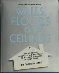 Walls, Floors and Ceilings: How to Repair, Renovate and Decorate the Interior Surfaces of Your Home (A Popular Science Book)